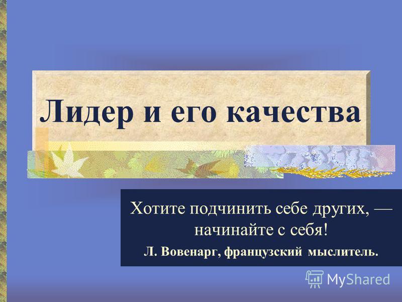 Лидер и его качества Хотите подчинить себе других, начинайте с себя! Л. Вовенарг, французский мыслитель.