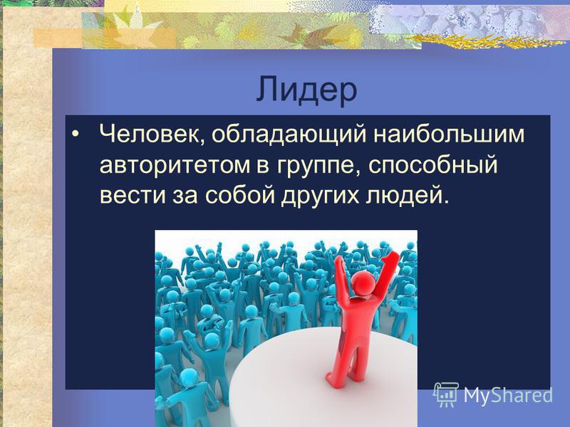 Лидер Человек, обладающий наибольшим авторитетом в группе, способный вести за собой других людей.