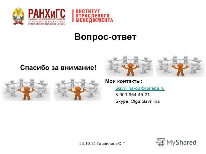 24.10.14. Гаврилина О.П. Вопрос-ответ Спасибо за внимание! Мои контакты: Gavrilina-op@ranepa.ru 8-903-964-45-21 Skype: Olga.Gavrilina