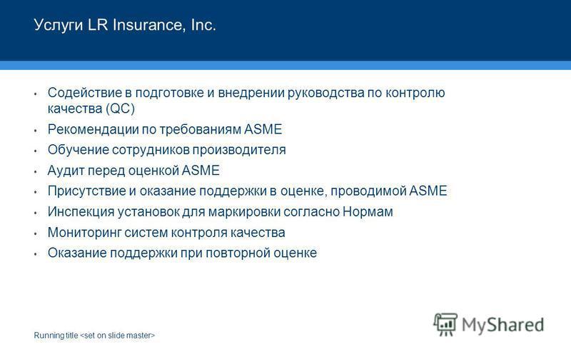 Running title Услуги LR Insurance, Inc. Содействие в подготовке и внедрении руководства по контролю качества (QC) Рекомендации по требованиям ASME Обучение сотрудников производителя Аудит перед оценкой ASME Присутствие и оказание поддержки в оценке,