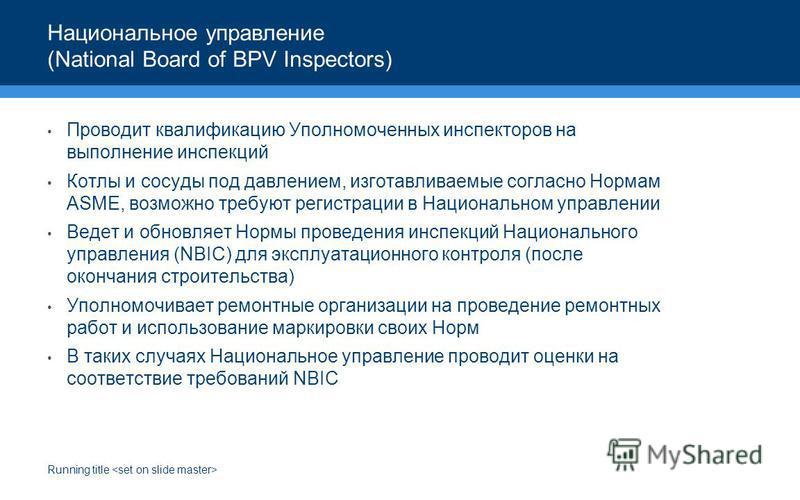 Running title Национальное управление (National Board of BPV Inspectors) Проводит квалификацию Уполномоченных инспекторов на выполнение инспекций Котлы и сосуды под давлением, изготавливаемые согласно Нормам ASME, возможно требуют регистрации в Нацио