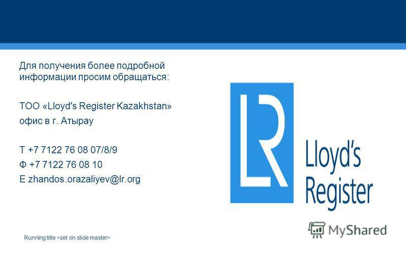 Running title Для получения более подробной информации просим обращаться: ТОО «Lloyd's Register Kazakhstan» офис в г. Атырау T +7 7122 76 08 07/8/9 Ф +7 7122 76 08 10 E zhandos.orazaliyev@lr.org