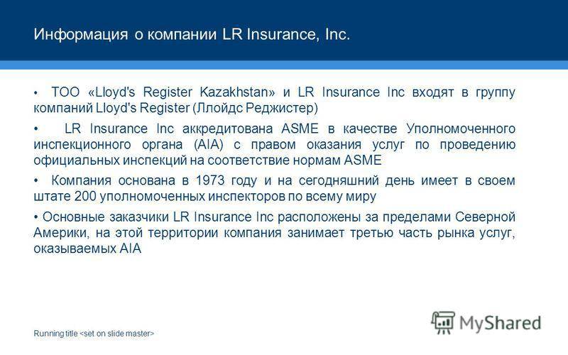 Running title Информация о компании LR Insurance, Inc. ТОО «Lloyd's Register Kazakhstan» и LR Insurance Inc входят в группу компаний Lloyd's Register (Ллойдс Реджистер) LR Insurance Inc аккредитована ASME в качестве Уполномоченного инспекционного орг