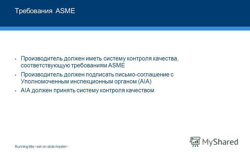 Running title Требования ASME Производитель должен иметь систему контроля качества, соответствующую требованиям ASME Производитель должен подписать письмо-соглашение с Уполномоченным инспекционным органом (AIA) AIA должен принять систему контроля кач