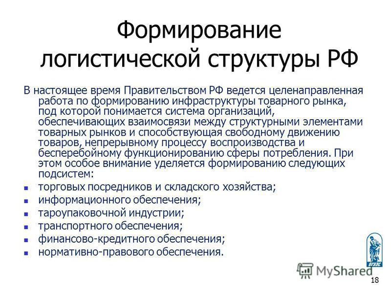 Формирование логистической структуры РФ В настоящее время Правительством РФ ведется целенаправленная работа по формированию инфраструктуры товарного рынка, под которой понимается система организаций, обеспечивающих взаимосвязи между структурными элем