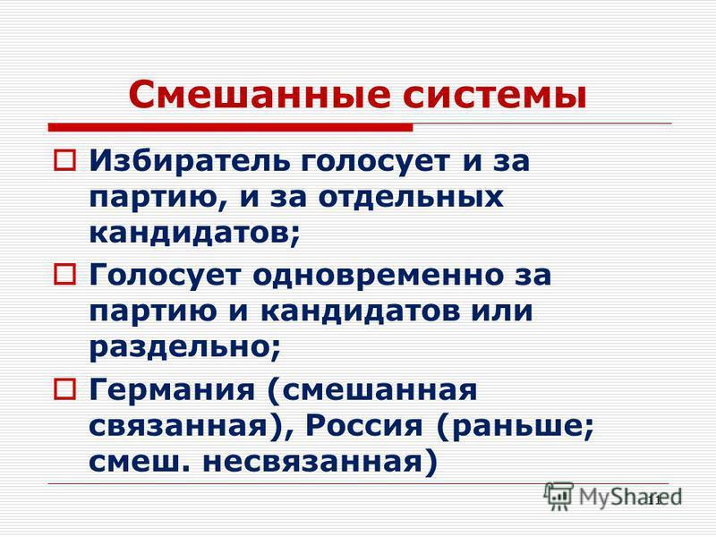 Смешанные системы Избиратель голосует и за партию, и за отдельных кандидатов; Голосует одновременно за партию и кандидатов или раздельно; Германия (смешанная связанная), Россия (раньше; смешные связанная) 11
