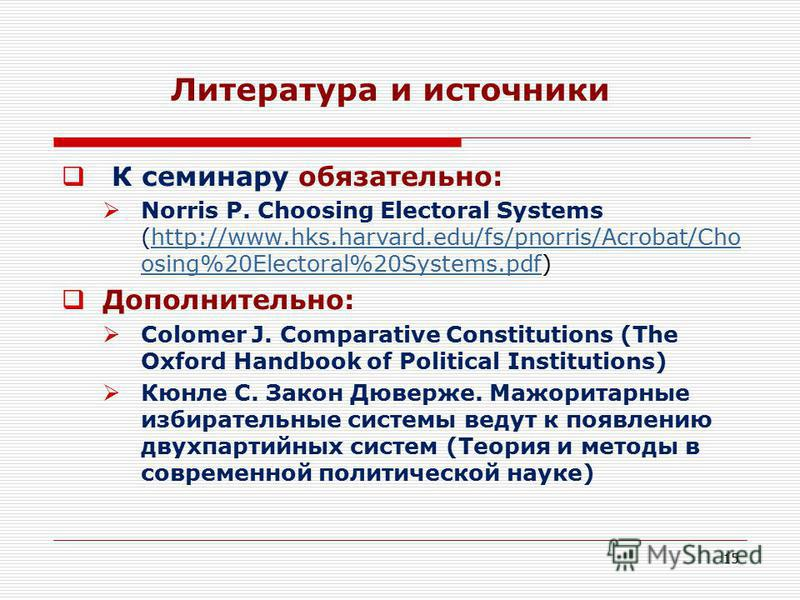 15 Литература и источники К семинару обязательно: Norris P. Choosing Electoral Systems (http://www.hks.harvard.edu/fs/pnorris/Acrobat/Cho osing%20Electoral%20Systems.pdf)http://www.hks.harvard.edu/fs/pnorris/Acrobat/Cho osing%20Electoral%20Systems.pd