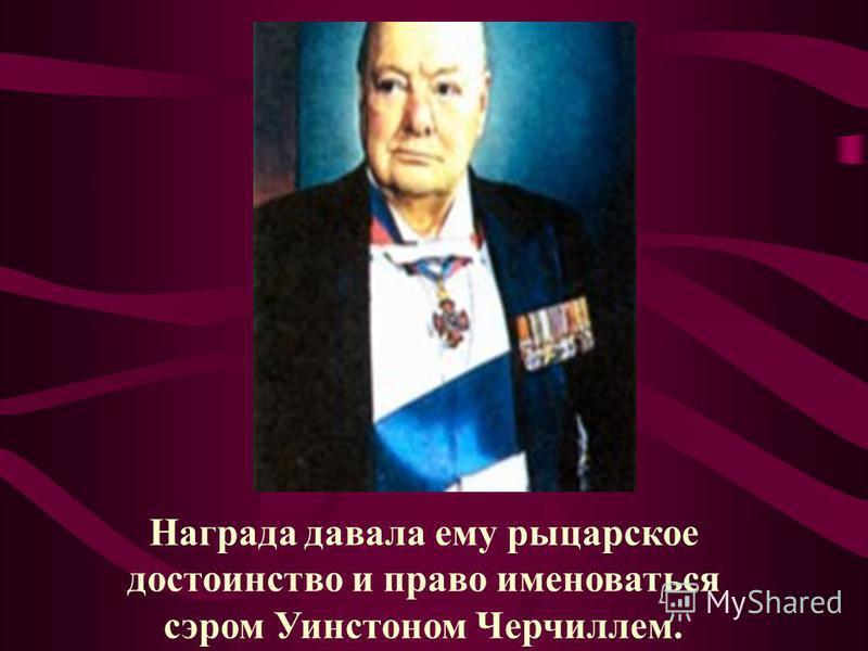 Награда давала ему рыцарское достоинство и право именоваться сэром Уинстоном Черчиллем.