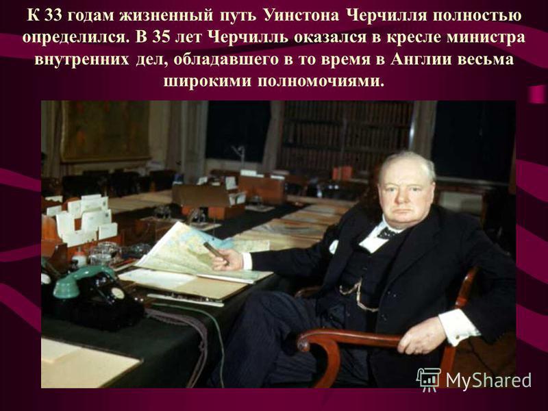 К 33 годам жизненный путь Уинстона Черчилля полностью определился. В 35 лет Черчилль оказался в кресле министра внутренних дел, обладавшего в то время в Англии весьма широкими полномочиями.