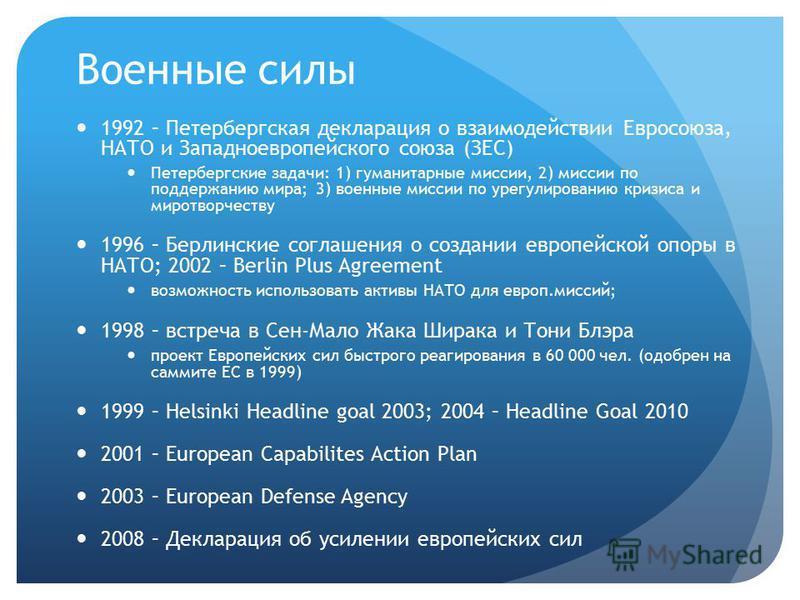 Военные силы 1992 – Петербергская декларация о взаимодействии Евросоюза, НАТО и Западноевропейского союза (ЗЕС) Петербергские задачи: 1) гуманитарные миссии, 2) миссии по поддержанию мира; 3) военные миссии по урегулированию кризиса и миротворчеству