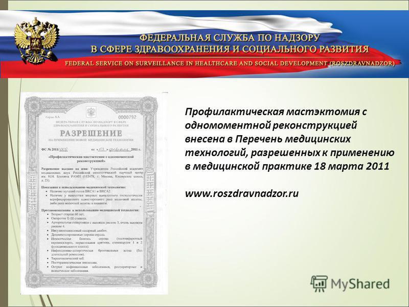 Профилактическая мастэктомия с одномоментной реконструкцией внесена в Перечень медицинских технологий, разрешенных к применению в медицинской практике 18 марта 2011 www.roszdravnadzor.ru