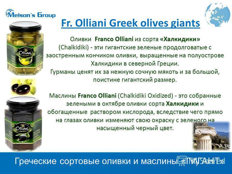 Оливки Franco Olliani из сорта «Халкидики» (Chalkidiki) - эти гигантские зеленые продолговатые с заостренным кончиком оливки, выращенные на полуострове Халкидики в северной Греции. Гурманы ценят их за нежную сочную мякоть и за большой, поистине гиган