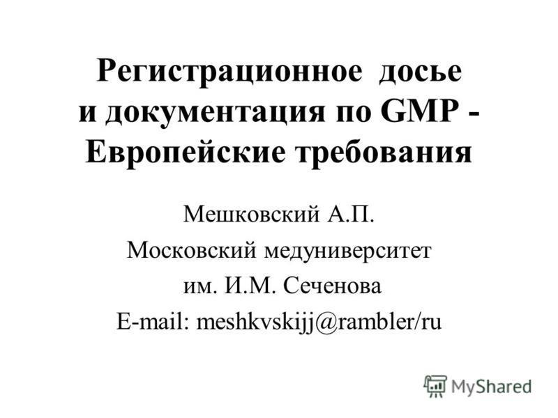Регистрационное досье и документация по GMP - Европейские требования Мешковский А.П. Московский медуниверситет им. И.М. Сеченова E-mail: meshkvskijj@rambler/ru