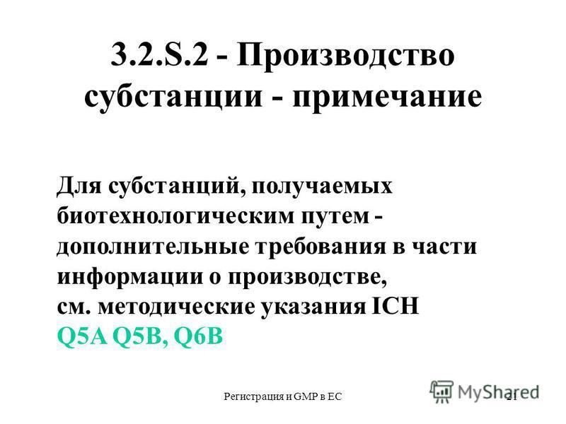Регистрация и GMP в ЕС21 3.2.S.2 - Производство субстанции - примечание Для субстанций, получаемых биотехнологическим путем - дополнительные требования в части информации о производстве, см. методические указания ICH Q5A Q5B, Q6B