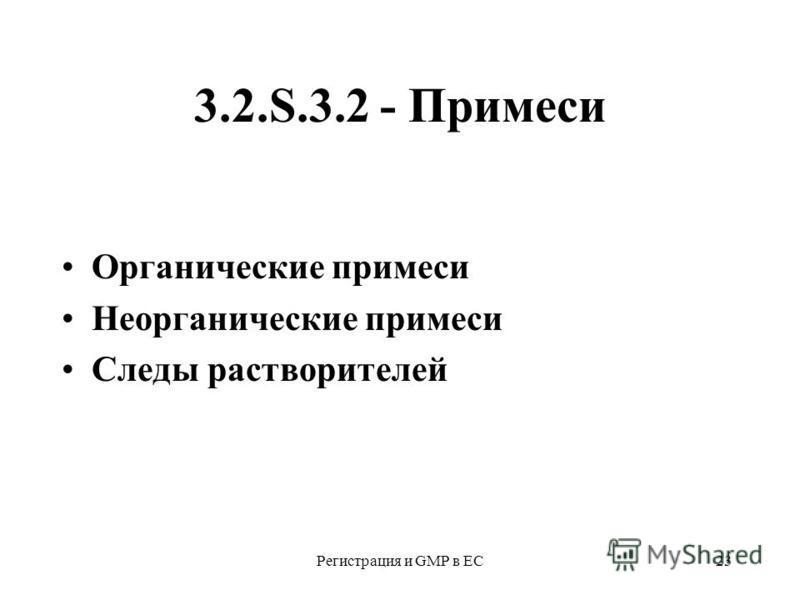 Регистрация и GMP в ЕС23 3.2.S.3.2 - Примеси Органические примеси Неорганические примеси Следы растворителей