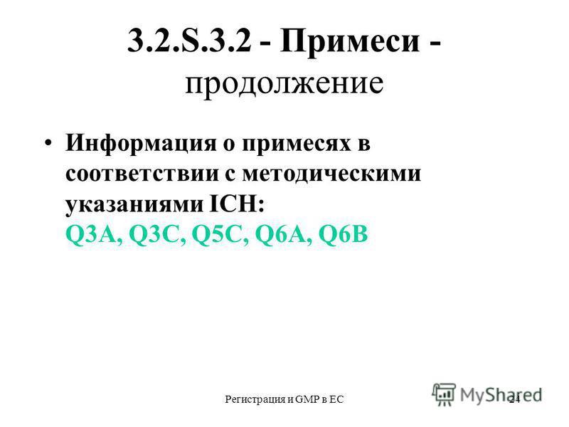 Регистрация и GMP в ЕС24 3.2.S.3.2 - Примеси - продолжение Информация о примесях в соответствии с методическими указаниями ICH: Q3A, Q3C, Q5C, Q6A, Q6B