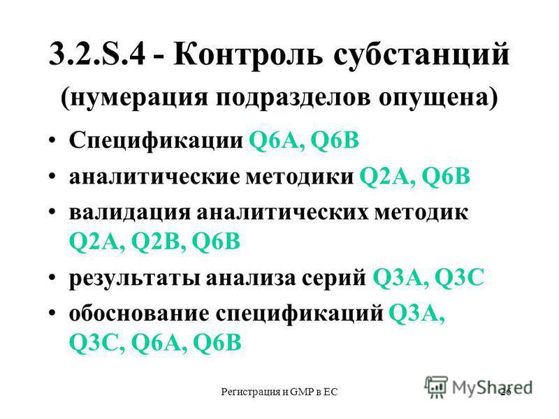 Регистрация и GMP в ЕС26 3.2.S.4 - Контроль субстанций (нумерация подразделов опущена) Спецификации Q6A, Q6B аналитические методики Q2A, Q6B валидация аналитических методик Q2A, Q2В, Q6B результаты анализа серий Q3А, Q3С обоснование спецификаций Q3А,