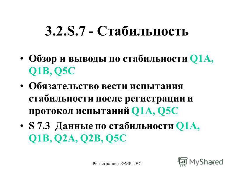 Регистрация и GMP в ЕС29 3.2.S.7 - Стабильность Обзор и выводы по стабильности Q1A, Q1B, Q5С Обязательство вести испытания стабильности после регистрацииии и протокол испытаний Q1A, Q5С S 7.3 Данные по стабильности Q1A, Q1B, Q2А, Q2B, Q5С