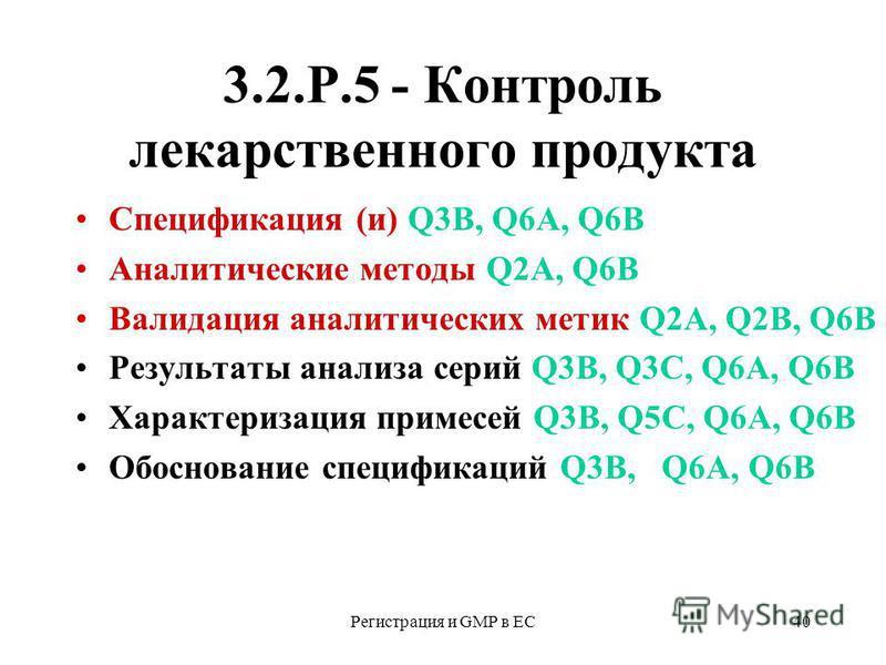 Регистрация и GMP в ЕС40 3.2.Р.5 - Контроль лекарственного продукта Спецификация (и) Q3В, Q6А, Q6B Аналитические методы Q2А, Q6B Валидация аналитических метик Q2А, Q2В, Q6B Результаты анализа серий Q3В, Q3С, Q6А, Q6B Характеризация примесей Q3В, Q5С,