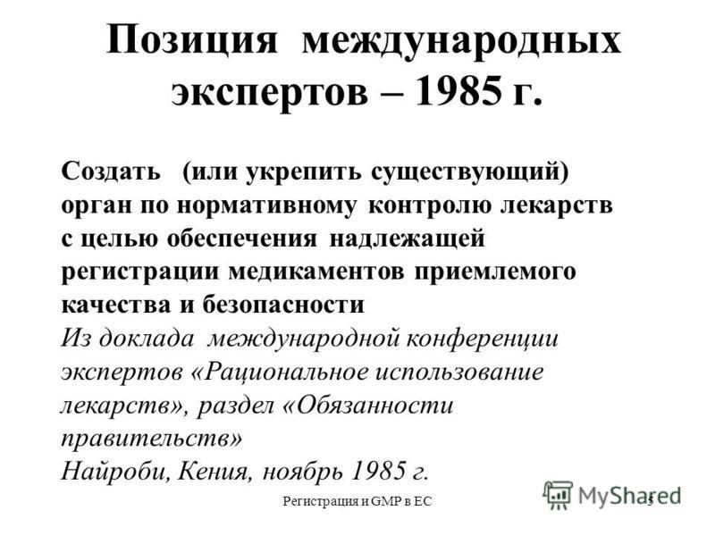 Регистрация и GMP в ЕС5 Позиция международных экспертов – 1985 г. Создать (или укрепить существующий) орган по нормативному контролю лекарств с целью обеспечения надлежащей регистрацииии медикаментов приемлемого качества и безопасности Из доклада меж