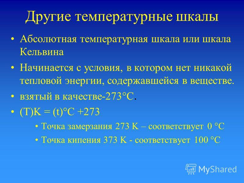 Другие температурные шкалы Абсолютная температурная шкала или шкала Кельвина Начинается с условия, в котором нет никакой тепловой энергии, содержавшейся в веществе. взятый в качестве-273°C. (T)K = (t)°C +273 Точка замерзания 273 K – соответствует 0 °