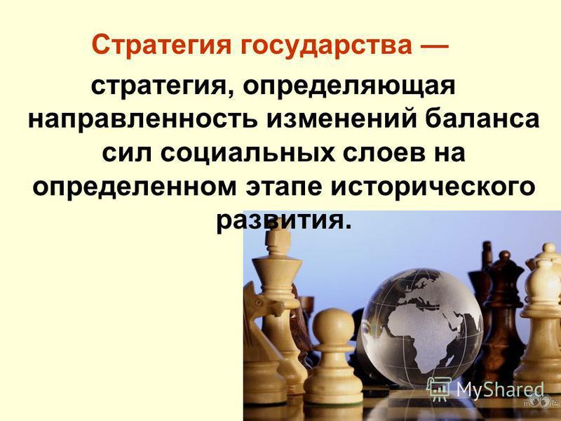 Стратегия государства стратегия, определяющая направленность изменений баланса сил социальных слоев на определенном этапе исторического развития.