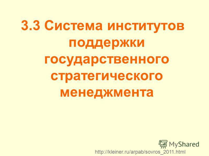 3.3 Система институтов поддержки государственного стратегического менеджмента http://kleiner.ru/arpab/sovros_2011.html