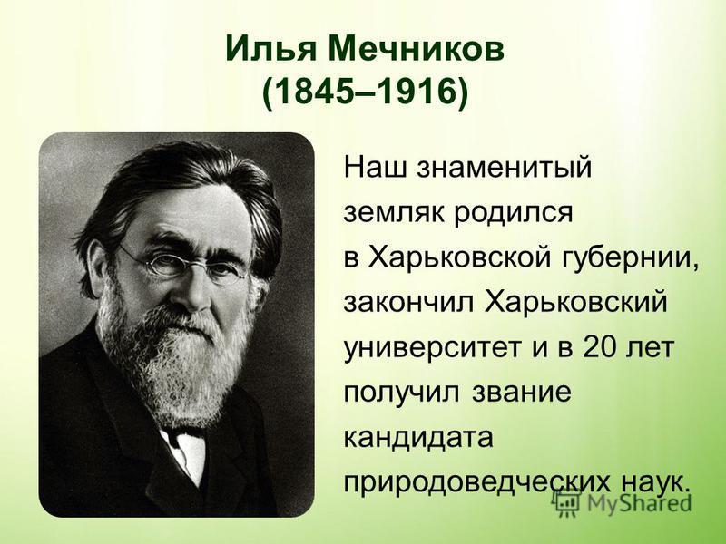 Илья Мечников (1845–1916) Наш знаменитый земляк родился в Харьковской губернии, закончил Харьковский университет и в 20 лет получил звание кандидата природоведческих наук.