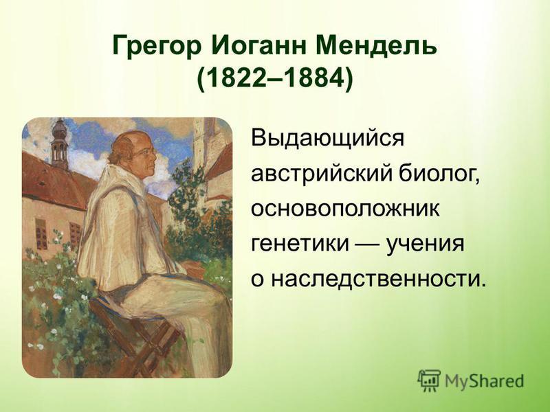 Выдающийся австрийский биолог, основоположник генетики учения о наследственности. Грегор Иоганн Мендель (1822–1884)