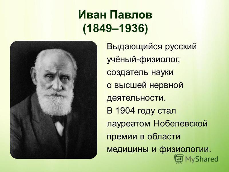 Иван Павлов (1849–1936) Выдающийся русский учёный-физиолог, создатель науки о высшей нервной деятельности. В 1904 году стал лауреатом Нобелевской премии в области медицины и физиологии.