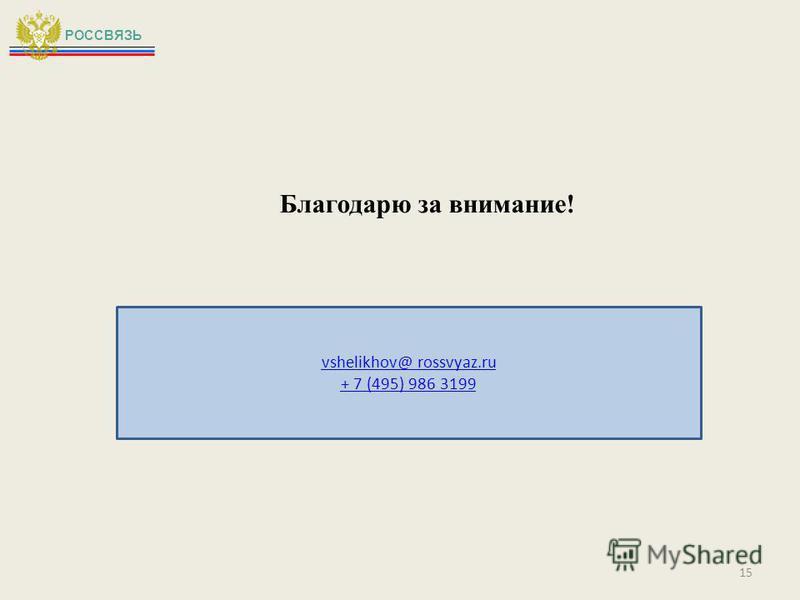 Благодарю за внимание! РОССВЯЗЬ vshelikhov@ rossvyaz.ru + 7 (495) 986 3199 15