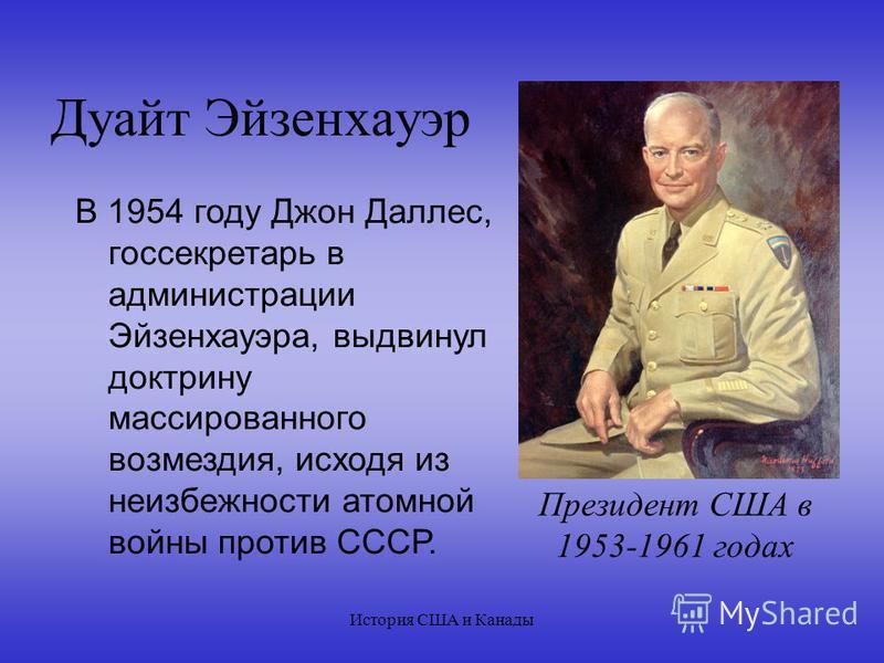 История США и Канады Дуайт Эйзенхауэр В 1954 году Джон Даллес, госсекретарь в администрации Эйзенхауэра, выдвинул доктрину массированного возмездия, исходя из неизбежности атомной войны против СССР. Президент США в 1953-1961 годах