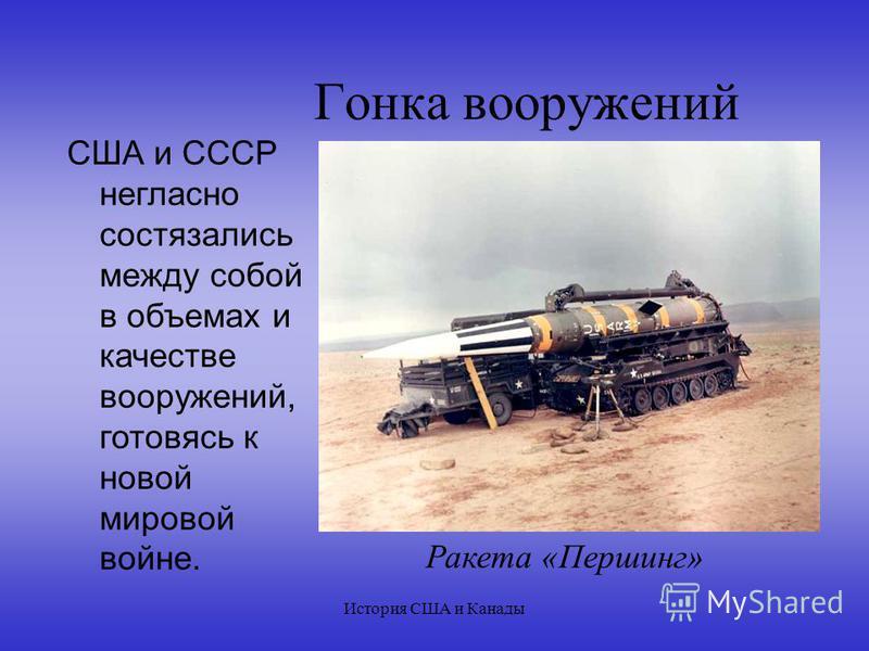 История США и Канады Гонка вооружений США и СССР негласно состязались между собой в объемах и качестве вооружений, готовясь к новой мировой войне. Ракета «Першинг»
