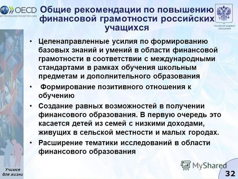 Учимся для жизни 32 Общие рекомендации по повышению финансовой грамотности российских учащихся Целенаправленные усилия по формированию базовых знаний и умений в области финансовой грамотности в соответствии с международными стандартами в рамках обуче