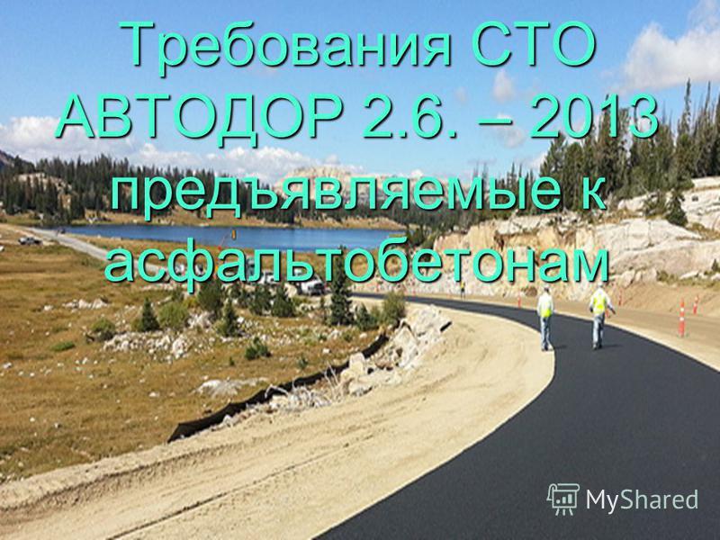 Требования СТО АВТОДОР 2.6. – 2013 предъявляемые к асфальтобетонам