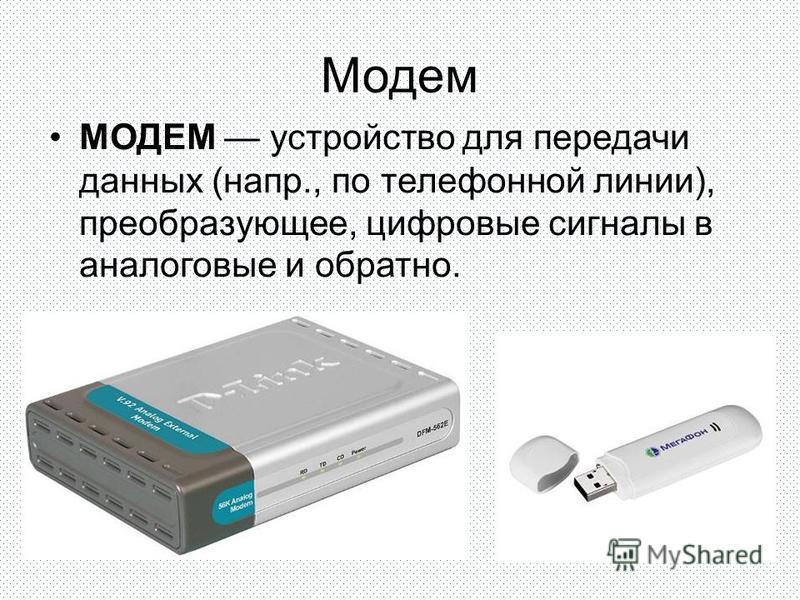 Модем МОДЕМ устройство для передачи данных (напр., по телефонной линии), преобразующее, цифровые сигналы в аналоговые и обратно.