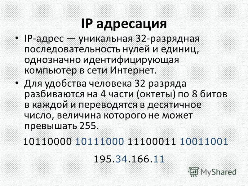 IP адресация IP-адрес уникальная 32-разрядная последовательность нулей и единиц, однозначно идентифицирующая компьютер в сети Интернет. Для удобства человека 32 разряда разбиваются на 4 части (октеты) по 8 битов в каждой и переводятся в десятичное чи