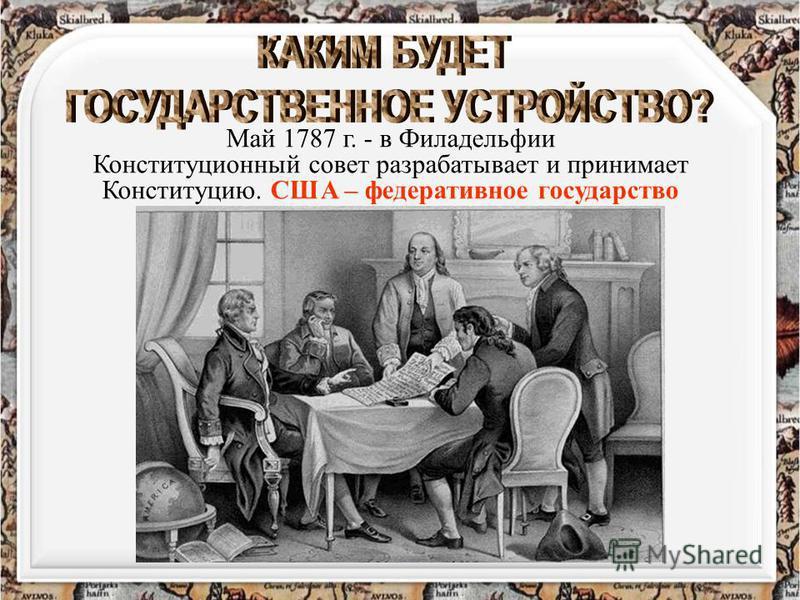 Май 1787 г. - в Филадельфии Конституционный совет разрабатывает и принимает Конституцию. США – федеративное государство