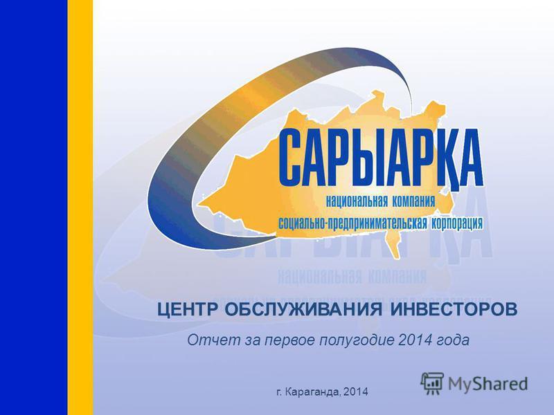 г. Караганда, 2014 ЦЕНТР ОБСЛУЖИВАНИЯ ИНВЕСТОРОВ Отчет за первое полугодие 2014 года