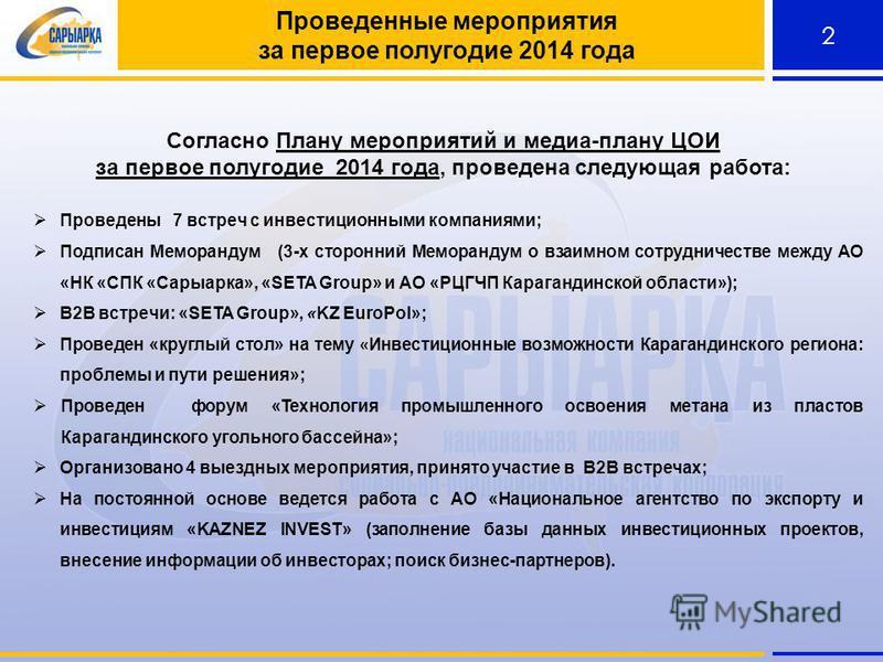 2 Проведенные мероприятия за первое полугодие 2014 года Согласно Плану мероприятий и медиа-плану ЦОИ за первое полугодие 2014 года, проведена следующая работа: Проведены 7 встреч с инвестиционными компаниями; Подписан Меморандум (3-х сторонний Мемора