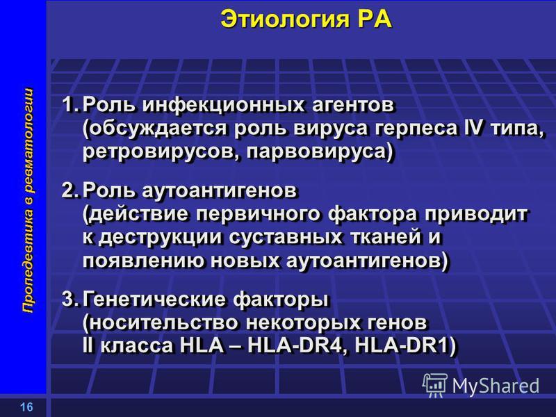 16 Пропедевтика в ревматологии Этиология РА 1. Роль инфекционных агентов (обсуждается роль вируса герпеса IV типа, ретровирусов, парвовируса) 2. Роль аутоантигенов (действие первичного фактора приводит к деструкции суставных тканей и появлению новых