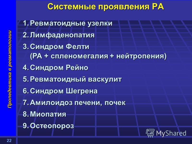22 Пропедевтика в ревматологии Системные проявления РА 1. Ревматоидные узелки 2. Лимфаденопатия 3. Синдром Фелти (РА + спленомегалия + нейтропения) 4. Синдром Рейно 5. Ревматоидный васкулит 6. Синдром Шегрена 7. Амилоидоз печени, почек 8. Миопатия 9.