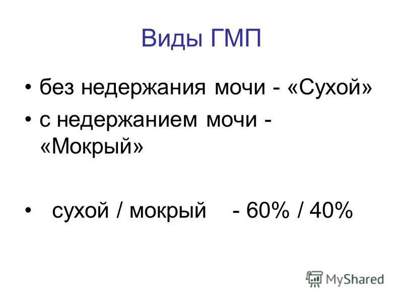 без недержания мочи - «Сухой» с недержанием мочи - «Мокрый» сухой / мокрый - 60% / 40% Виды ГМП