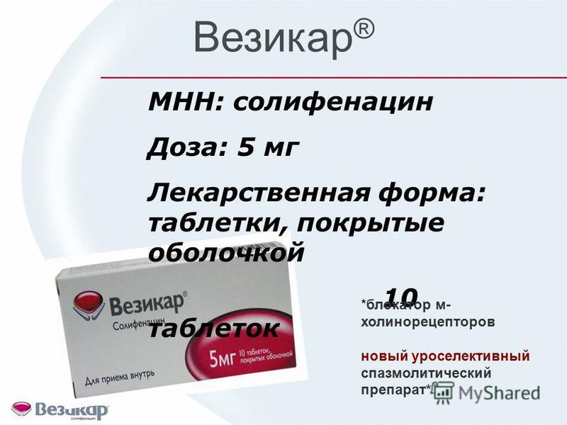 Везикар ® МНН: солифенацин Доза: 5 мг Лекарственная форма: таблетки, покрытые оболочкой 10 таблеток *блокатор м- холинорецепторов новый уроселективный спазмолитический препарат*