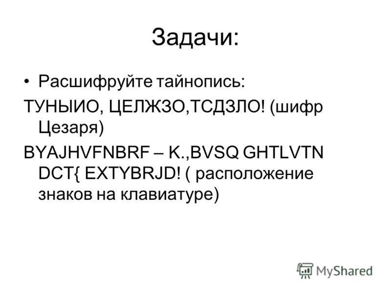 Задачи: Расшифруйте тайнопись: ТУНЫИО, ЦЕЛЖЗО,ТСДЗЛО! (шифр Цезаря) BYAJHVFNBRF – K.,BVSQ GHTLVTN DCT{ EXTYBRJD! ( расположение знаков на клавиатуре)