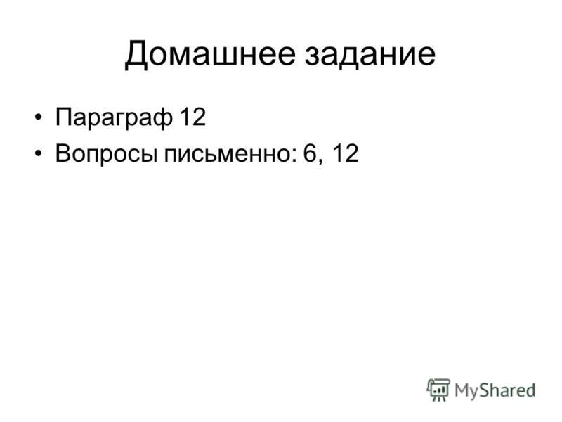Домашнее задание Параграф 12 Вопросы письменно: 6, 12