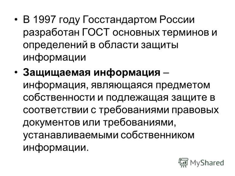 В 1997 году Госстандартом России разработан ГОСТ основных терминов и определений в области защиты информации Защищаемая информация – информация, являющаяся предметом собственности и подлежащая защите в соответствии с требованиями правовых документов