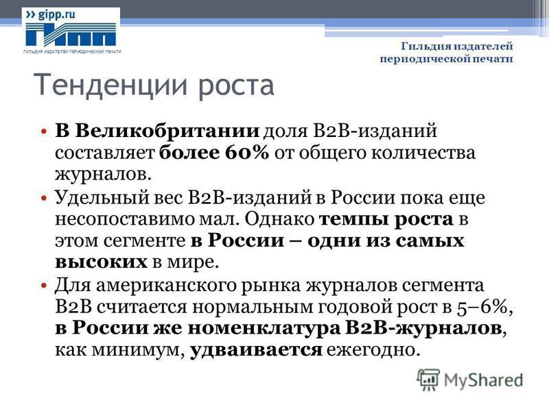 Тенденции роста В Великобритании доля B2B-изданий составляет более 60% от общего количества журналов. Удельный вес B2B-изданий в России пока еще несопоставимо мал. Однако темпы роста в этом сегменте в России – одни из самых высоких в мире. Для америк