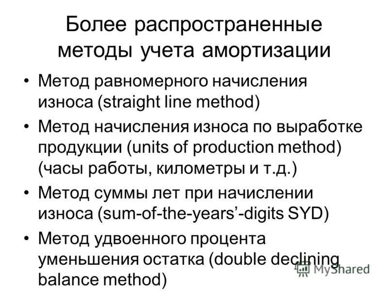 Более распространенные методы учета амортизации Метод равномерного начисления износа (straight line method) Метод начисления износа по выработке продукции (units of production method) (часы работы, километры и т.д.) Метод суммы лет при начислении изн
