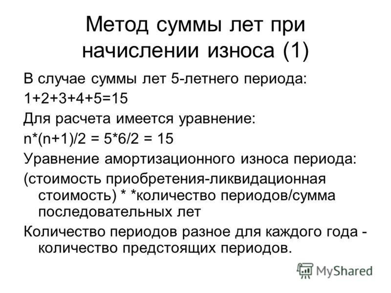 Метод суммы лет при начислении износа (1) В случае суммы лет 5-летнего периода: 1+2+3+4+5=15 Для расчета имеется уравнение: n*(n+1)/2 = 5*6/2 = 15 Уравнение амортизационного износа периода: (стоимость приобретения-ликвидационная стоимость) * *количес